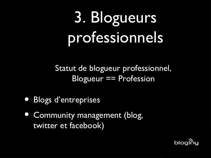 3. Blogueurs professionnels Statut de blogueur professionnel, Blogueur == Profession <ul><li>Blogs d'entreprises </li></ul...