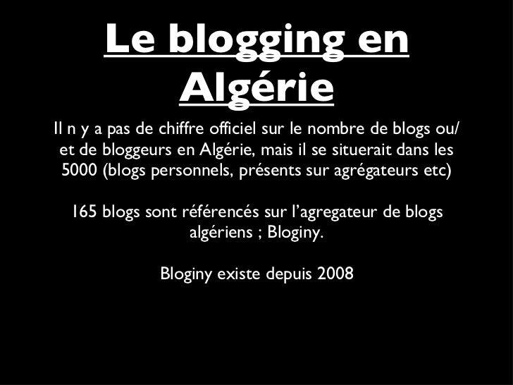 <ul><li>Il n y a pas de chiffre officiel sur le nombre de blogs ou/et de bloggeurs en Algérie, mais il se situerait dans l...