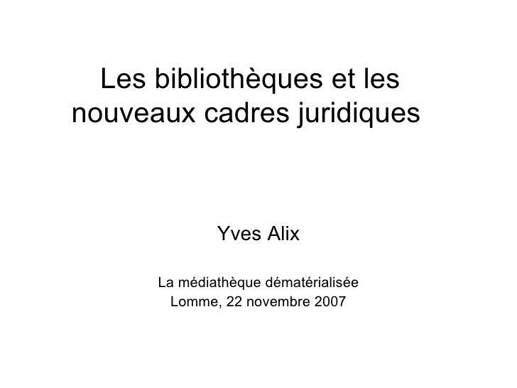 Les bibliothèques et les nouveaux cadres juridiques  Yves Alix La médiathèque dématérialisée Lomme, 22 novembre 2007