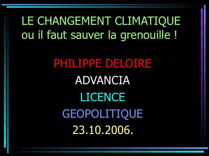 LE CHANGEMENT CLIMATIQUE ou il faut sauver la grenouille !   PHILIPPE DELOIRE   ADVANCIA  LICENCE  GEOPOLITIQUE  23.10.200...