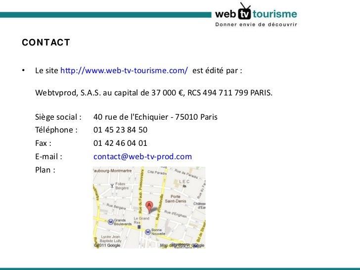 CONTACT <ul><li>Le site http://www.web-tv-tourisme.com/  est édité par : Webtvprod, S.A.S. au capital de 37 000 €, RCS 4...