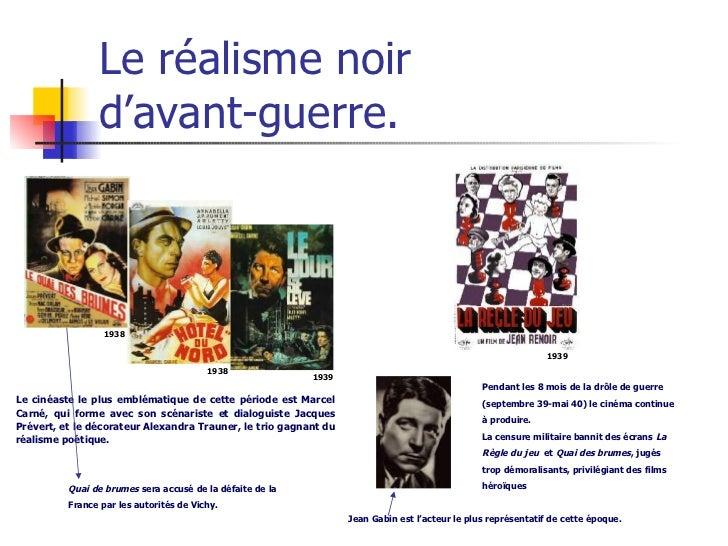 Le réalisme noir  d'avant-guerre. Le cinéaste le plus emblématique de cette période est Marcel Carné, qui forme avec son s...