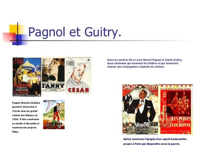 Pagnol et Guitry. Dans les années 30 on aura Marcel Pagnol et Sacha Guitry, deux cinéastes qui viennent du théâtre et qui ...
