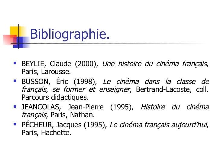 Bibliographie. <ul><li>BEYLIE, Claude (2000),  Une histoire du cinéma français , Paris, Larousse. </li></ul><ul><li>BUSSON...