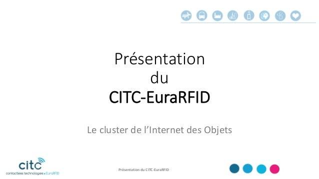 Présentation du CITC-EuraRFID Le cluster de l'Internet des Objets Présentation du CITC-EuraRFID