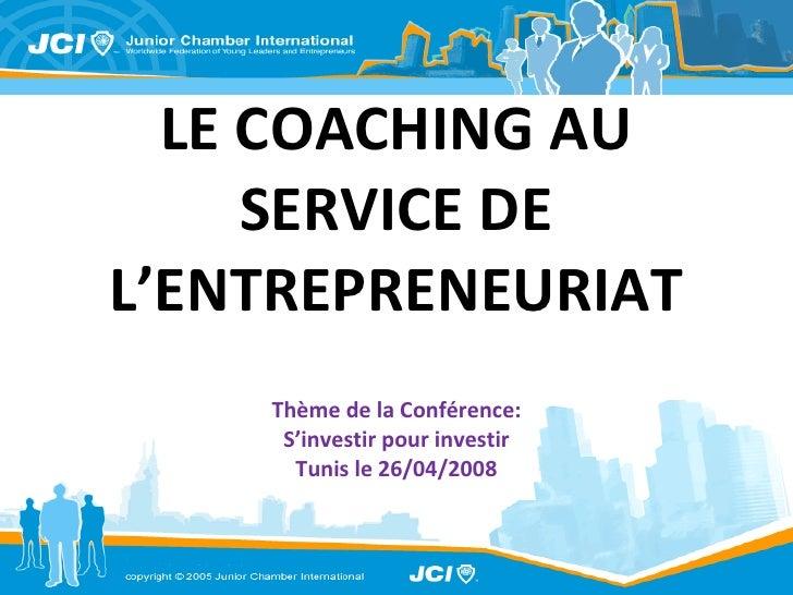 LE COACHING AU SERVICE DE L'ENTREPRENEURIAT Thème de la Conférence: S'investir pour investir Tunis le 26/04/2008