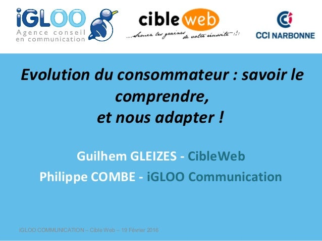 Evolution du consommateur : savoir le comprendre, et nous adapter ! GuilhemGLEIZES-CibleWeb PhilippeCOMBE-iGLOOCom...