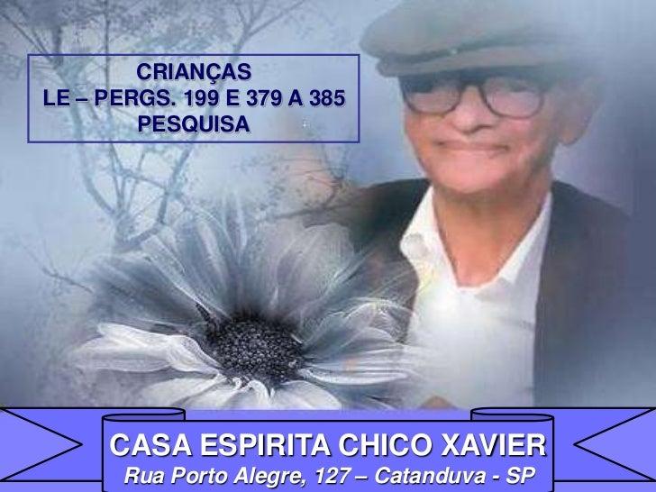 CRIANÇASLE – PERGS. 199 E 379 A 385        PESQUISA     CASA ESPIRITA CHICO XAVIER       Rua Porto Alegre, 127 – Catanduva...
