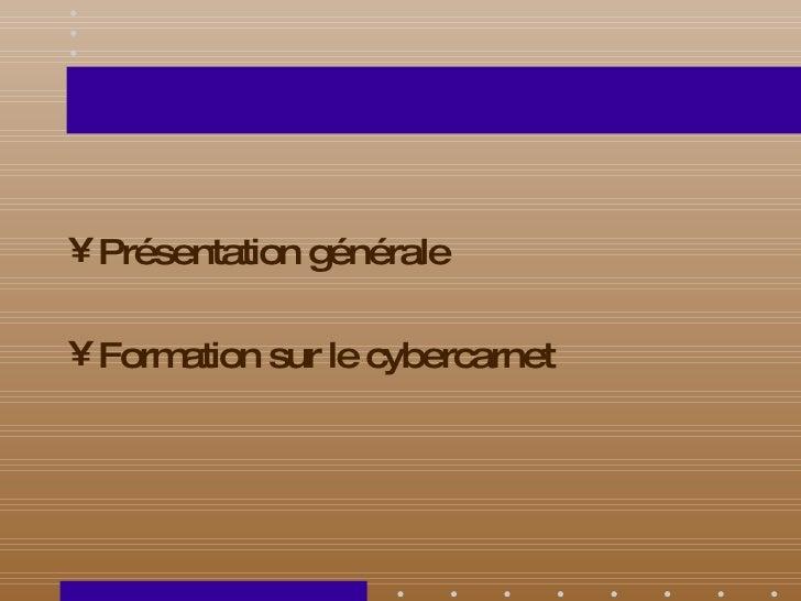 <ul><li>Présentation générale </li></ul><ul><li>Formation sur le cybercarnet </li></ul>