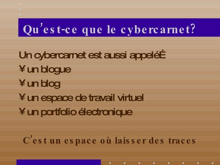 Qu'est-ce que le cybercarnet? <ul><li>Un cybercarnet est aussi appelé… </li></ul><ul><li>un blogue </li></ul><ul><li>un bl...