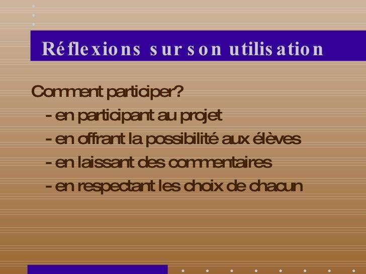 Réflexions sur son utilisation <ul><li>Comment participer? </li></ul><ul><li>- en participant au projet </li></ul><ul><li>...