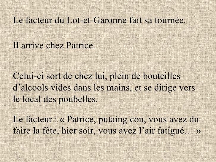 Le facteur du Lot-et-Garonne fait sa tournée. Il arrive chez Patrice. Celui-ci sort de chez lui, plein de bouteilles d'alc...