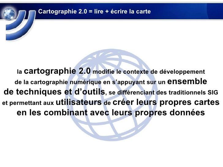 Cartographie 2.0 = lire + écrire la carte la  cartographie 2.0  modifie le contexte de développement de la cartographie nu...