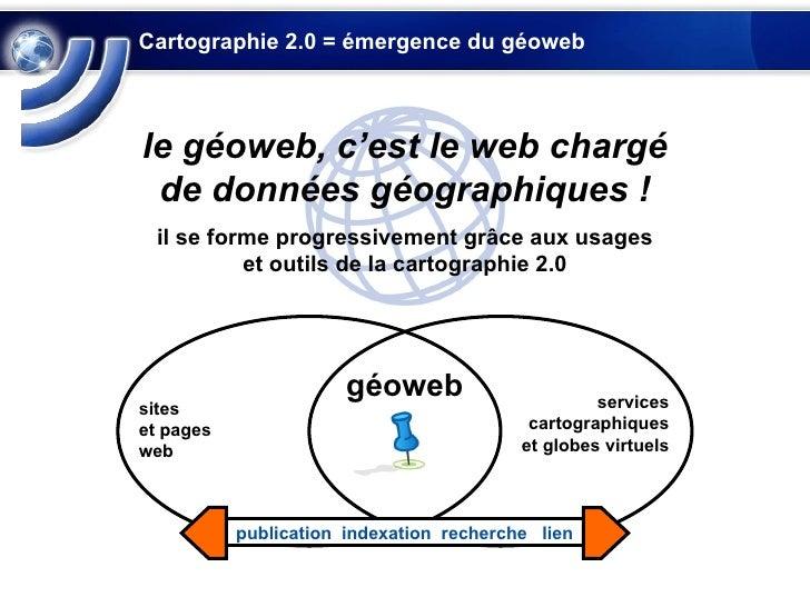 Cartographie 2.0 = émergence du géoweb le géoweb, c'est le web chargé de données géographiques ! il se forme progressiveme...