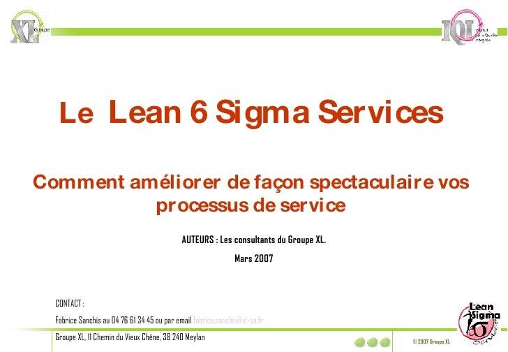 Le  Lean 6 Sigma Services Comment améliorer de façon spectaculaire vos processus de service AUTEURS : Les consultants du G...