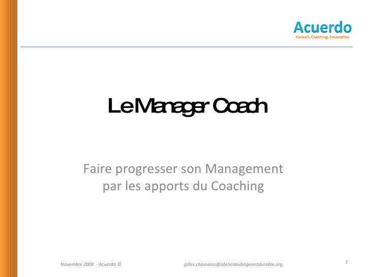 Le Manager Coach Faire progresser son Management  par les apports du Coaching  Novembre 2008  - Acuerdo © [email_address]