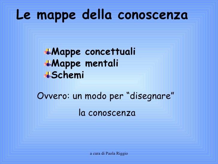 """Ovvero: un modo per """"disegnare"""" la conoscenza Le mappe della conoscenza <ul><li>Mappe concettuali </li></ul><ul><li>Mappe ..."""