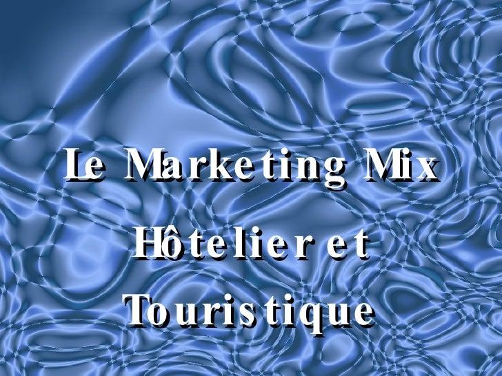 <ul><li>Le Marketing Mix </li></ul><ul><li>Hôtelier et Touristique </li></ul>