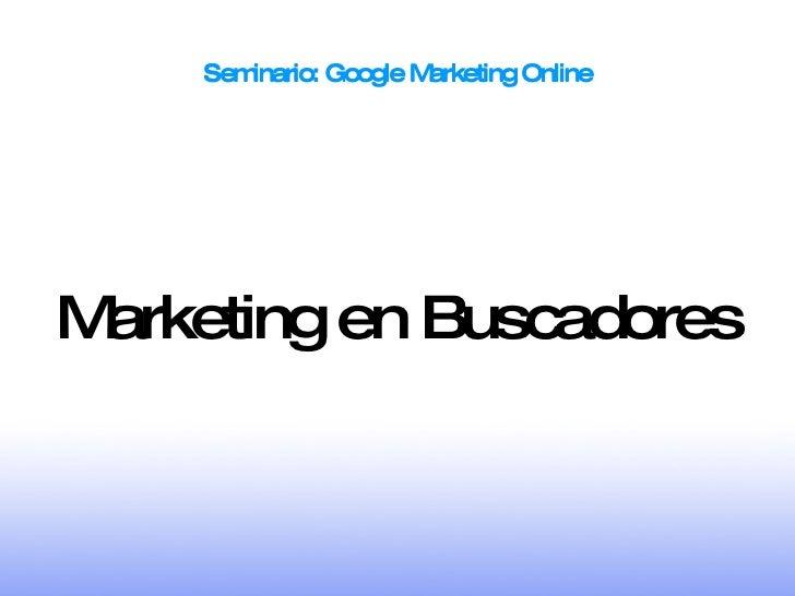 Seminario: Google Marketing Online Seminario: Google Marketing Online <ul><ul><li>Marketing en Buscadores </li></ul></ul>