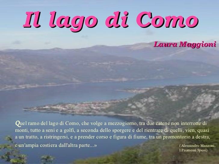 Il lago di Como Laura Maggioni Q uel ramo del lago di Como, che volge a mezzogiorno, tra due catene non interrotte di mont...