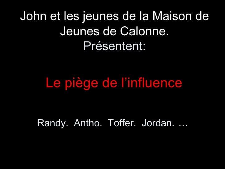 John et les jeunes de la Maison de Jeunes de Calonne. Présentent: <ul><li>Le piège de l'influence </li></ul><ul><li>Randy....