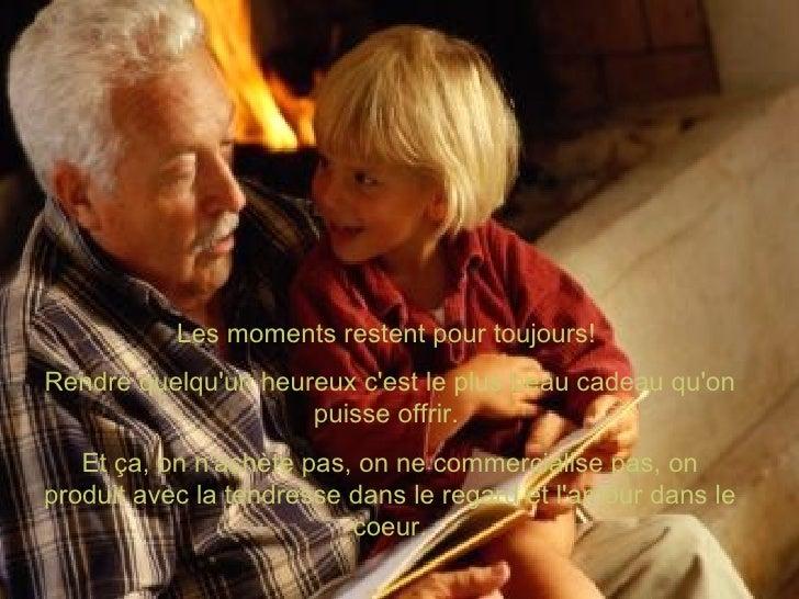 Les moments restent pour toujours!  Rendre quelqu'un heureux c'est le plus beau cadeau qu'on puisse offrir.  Et ça, on n'a...