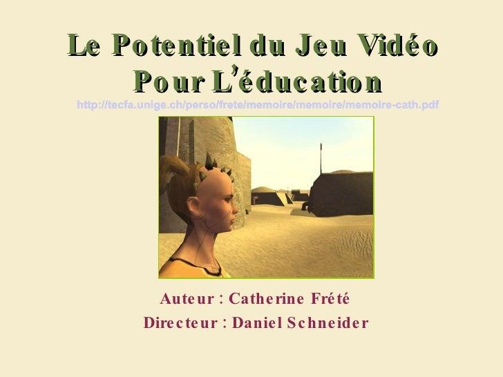 Le Potentiel du Jeu Vidéo  Pour L'éducation http://tecfa.unige.ch/perso/frete/memoire/memoire/memoire-cath.pdf Auteur : Ca...
