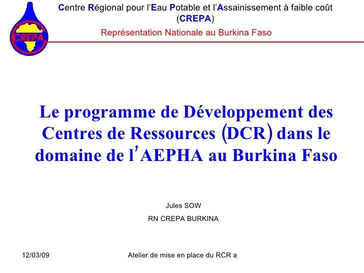 Le programme de Développement des Centres de Ressources (DCR) dans le domaine de l'AEPHA au Burkina Faso <ul><ul><li>C ent...