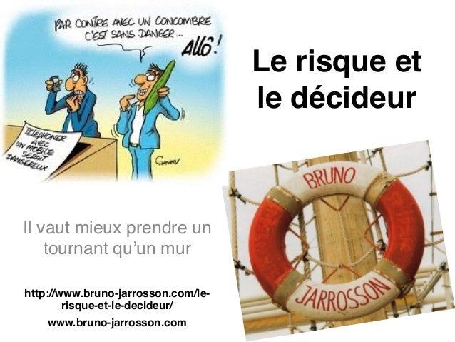 Le risque et le décideur Il vaut mieux prendre un tournant qu'un mur! ! http://www.bruno-jarrosson.com/le- risque-et-le-de...