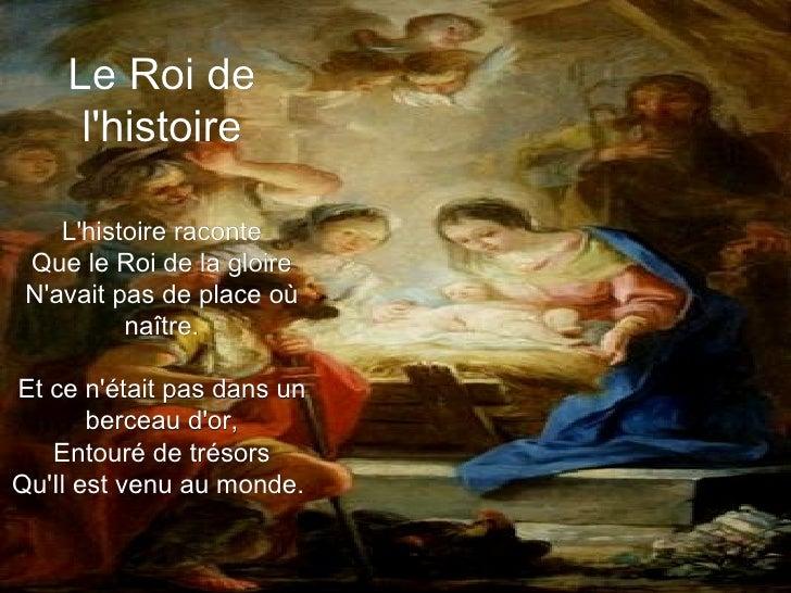 Le Roi de l'histoire L'histoire raconte Que le Roi de la gloire N'avait pas de place où naître. Et ce n'était pas dans un ...
