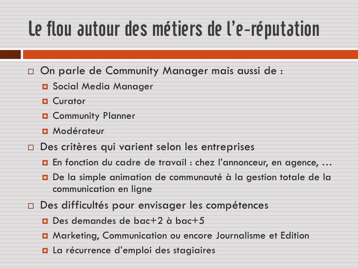Le flou autour des métiers de l'e-réputation   On parle de Community Manager mais aussi de :       Social Media Manager ...