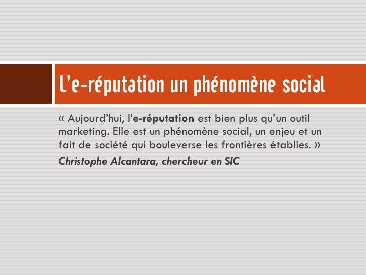 L'e-réputation un phénomène social« Aujourd'hui, l'e-réputation est bien plus qu'un outilmarketing. Elle est un phénomène ...