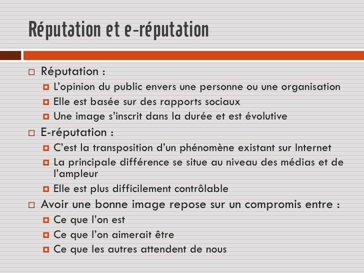 Réputation et e-réputation   Réputation :     L'opinion du public envers une personne ou une organisation     Elle est ...