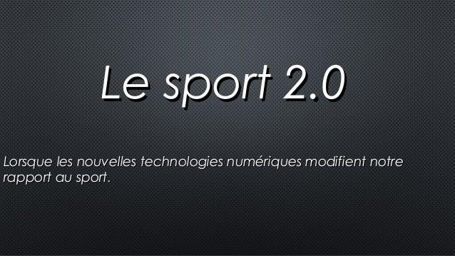 Le sport 2.0Le sport 2.0 Lorsque les nouvelles technologies numériques modifient notreLorsque les nouvelles technologies n...