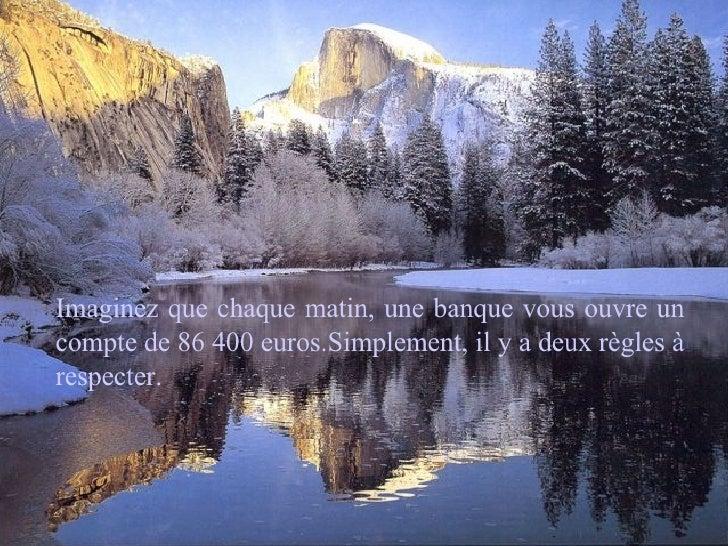 Imaginez que chaque matin, une banque vous ouvre un compte de 86 400 euros.Simplement, il y a deux règles à respecter.