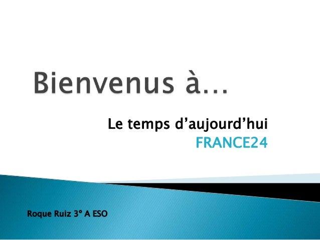 Le temps d'aujourd'hui FRANCE24 Roque Ruiz 3º A ESO