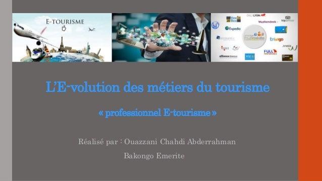 L'E-volution des métiers du tourisme « professionnel E-tourisme » Réalisé par : Ouazzani Chahdi Abderrahman Bakongo Emerite