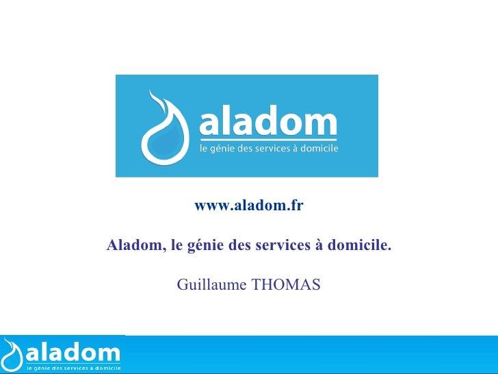 www.aladom.fr  Aladom, le génie des services à domicile.            Guillaume THOMAS