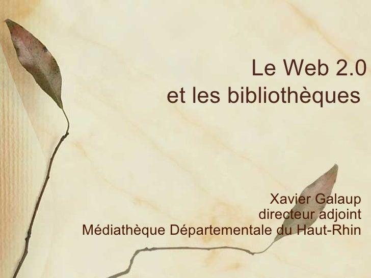Le Web 2.0 et les bibliothèques  Xavier Galaup directeur adjoint Médiathèque Départementale du Haut-Rhin