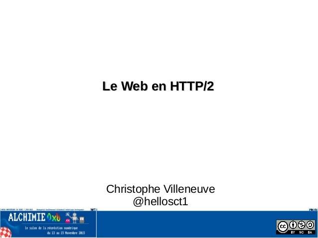 Le Web en HTTP/2Le Web en HTTP/2 Christophe Villeneuve @hellosct1