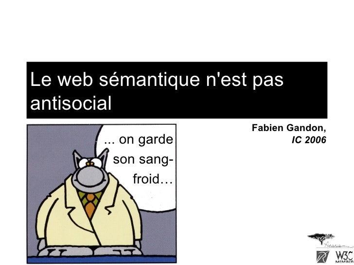 Le web sémantique n'est pas antisocial ... on garde son sang-froid… Fabien Gandon, IC 2006