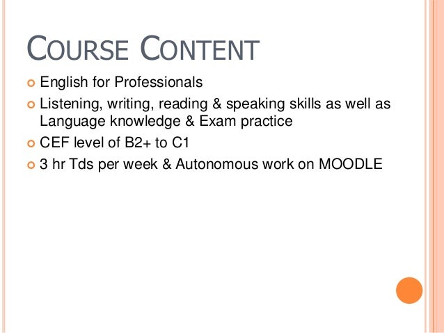 COURSE CONTENT  English for Professionals  Listening, writing, reading & speaking skills as well as Language knowledge &...