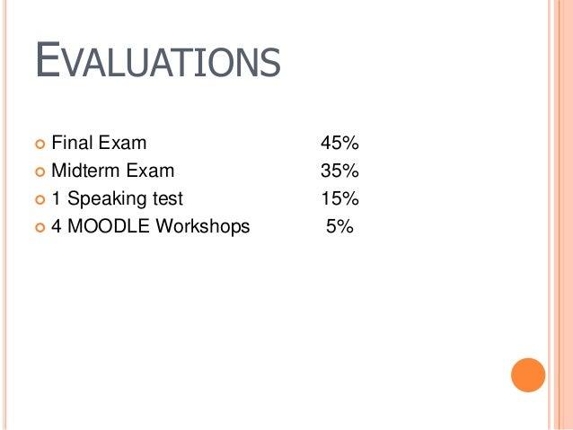 EVALUATIONS  Final Exam 45%  Midterm Exam 35%  1 Speaking test 15%  4 MOODLE Workshops 5%