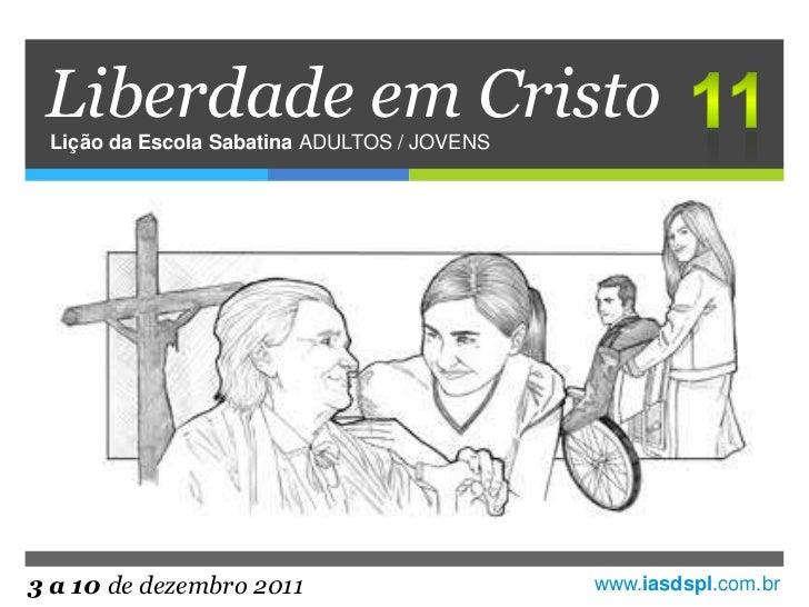 Liberdade em Cristo Lição da Escola Sabatina ADULTOS / JOVENS3 a 10 de dezembro 2011                      www.iasdspl.com.br