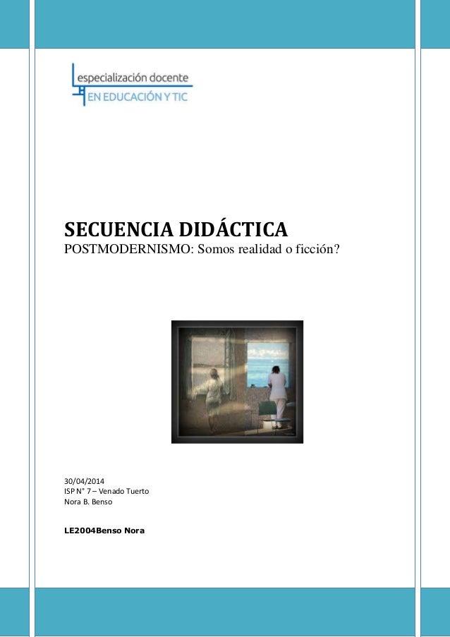 SECUENCIA DIDÁCTICA POSTMODERNISMO: Somos realidad o ficción? 30/04/2014 ISP N° 7 – Venado Tuerto Nora B. Benso LE2004Bens...