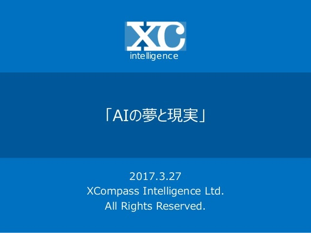 「AIの夢と現実」 2017.3.27 XCompass Intelligence Ltd. All Rights Reserved. intelligence