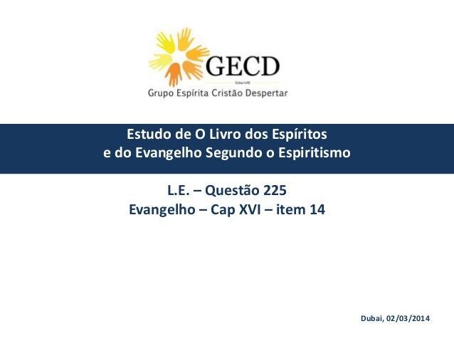 Dubai, 02/03/2014 Estudo de O Livro dos Espíritos e do Evangelho Segundo o Espiritismo L.E. – Questão 225 Evangelho – Cap ...