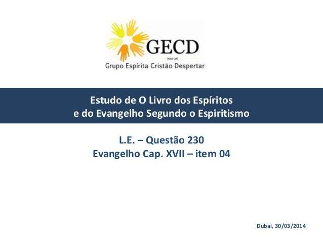 Dubai, 30/03/2014 Estudo de O Livro dos Espíritos e do Evangelho Segundo o Espiritismo L.E. – Questão 230 Evangelho Cap. X...