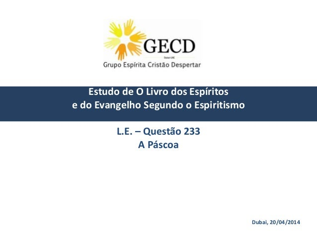 Dubai, 20/04/2014 Estudo de O Livro dos Espíritos e do Evangelho Segundo o Espiritismo L.E. – Questão 233 A Páscoa