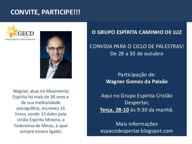 CONVITE, PARTICIPE!!!  O GRUPO ESPÍRITA CAMINHO DE LUZ  CONVIDA PARA O CICLO DE PALESTRAS!  De 28 a 30 de outubro  Partici...